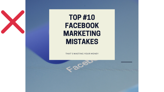10 Facebook Marketing Mistakes That's Currently Wasting Your Money